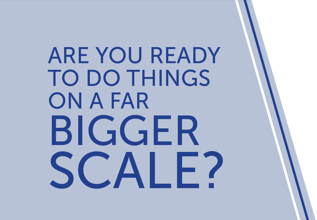Are you ready to do things on a far bigger scale